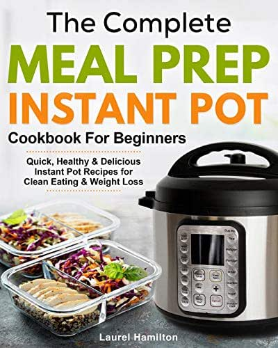 The Complete Meal Prep Instant Pot Cookbook for Beginners: Quick, Healthy and Delicious Instant Pot Recipes for Clean Eating & Weight Loss