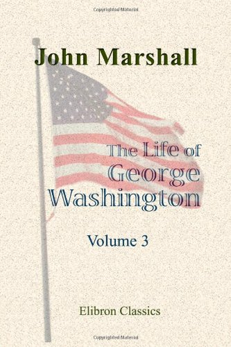 Read Online The Life of George Washington, Commander in Chief of the American Forces, during the War Which Established the Independence of His Country, and First President of the United States: Volume 3 PDF