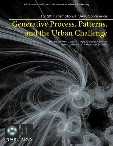 Generative Process, Patterns, and the Urban Challenge: Proceedings of the 2011 International PUARL Conference by University of Oregon, PUARL Press, The