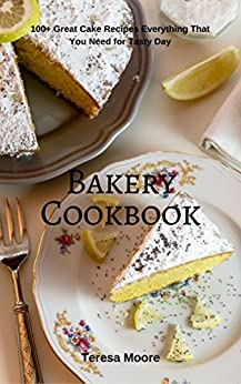 Bakery Cookbook:  100+ Great Cake Recipes Everything That You Need for Tasty Day (Healthy Food Book 59) by [Moore, Teresa ]