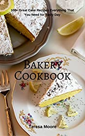 Bakery Cookbook:  100+ Great Cake Recipes Everything That You Need for Tasty Day (Healthy Food Book 59)