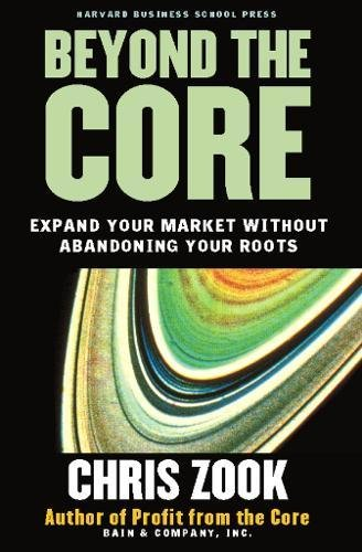 Beyond the Core: Expand Your Market Without Abandoning Your Roots [Chris Zook] (Tapa Dura)