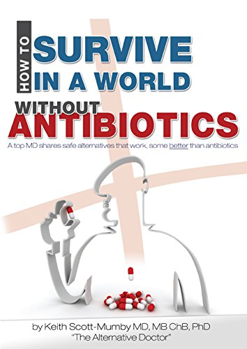 How To Survive In A World Without Antibiotics: A Top MD Shares Safe Alternatives That Work, Some Better Than Antibiotics