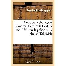 Code de la Chasse, Ou Commentaire de la Loi Du 3 Mai 1844 Sur La Police de la Chasse