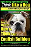 English Bulldog, English Bulldog Training | Think Like a Dog ~ But Don't Eat Your Poop! | Breed Expert English Bulldog Training |: Here's EXACTLY How To TRAIN Your English Bulldog (Volume 1)