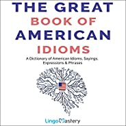 The Great Book of American Idioms: A Dictionary of American Idioms, Sayings, Expressions & Phr