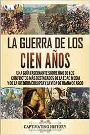 La Guerra de los Cien Años: Una guía fascinante sobre uno de los conflictos más destacados de la Edad Media y de la historia europea y la vida de Juana de Arco