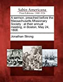 A Sermon, Preached Before the Massachusetts Missionary Society, Jonathan Strong, 1275805981