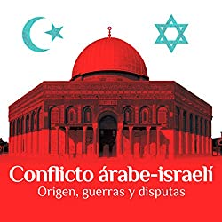Conflicto árabe-israelí: Origen, guerras y disputas [The Arab-Israeli Conflict: Origin, Wars, and Disputes]