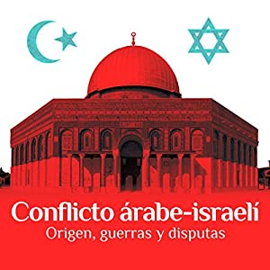 Conflicto árabe-israelí: Origen, guerras y disputas [The Arab-Israeli Conflict: Origin, Wars, and Disputes] Audiobook