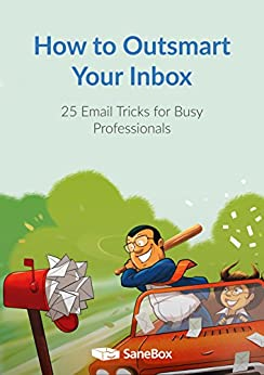 How to Outsmart Your Inbox: 25 Email Tricks for Busy Professionals by [The SaneBox Team]