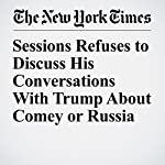 Sessions Refuses to Discuss His Conversations With Trump About Comey or Russia   Charlie Savage,Nicholas Fandos