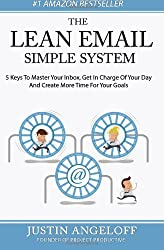 The Lean Email Simple System: 5 Keys To Master Your Inbox, Get In Charge Of Your Day And Create More Time For Your Goals