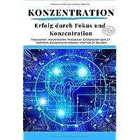 Konzentration: Erfolg durch Fokus und Konzentration: Fokussierter, Konzentrierter, Produktiver, Erfolgreicher dank 27 Techniken, Konzentrierter Arbeiten innerhalb 24 Stunden!