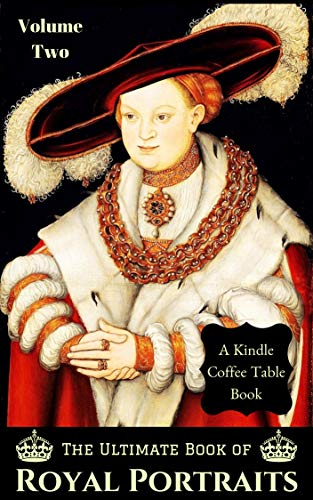 The Ultimate Book of Royal Portraits: Volume Two: A Kindle Coffee Table Book (Royal Coffe)