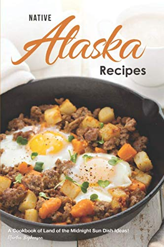 Native Alaska Recipes: A Cookbook of Land of the Midnight Sun Dish Ideas! by Martha Stephenson