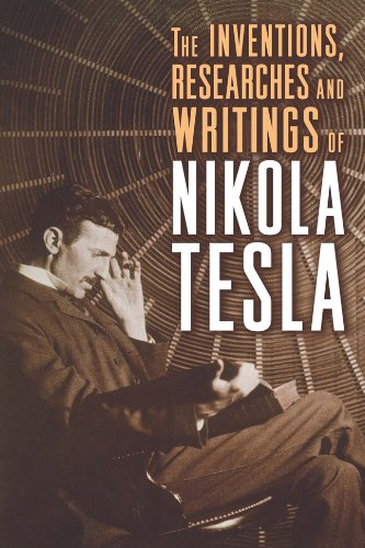 The Inventions, Researches and Writings of Nikola Tesla (The Life And Times Of Nikola Tesla)