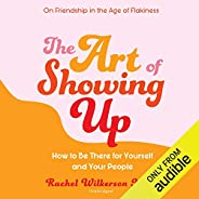 The Art of Showing Up: How to Be There for Yourself and Your People
