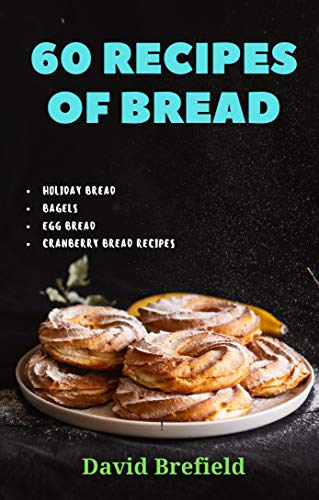 60 recipes of bread: Holiday bread, bagels, egg bread, cranberry bread recipes (A series of cookbooks Book 22)
