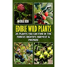 Edible Wild Plants: 25 Plants You Can Find In The Forest: Identify, Harvest & Prepare