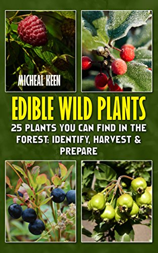 Edible Wild Plants: 25 Plants You Can Find In The Forest: Identify, Harvest & Prepare by [Keen, Micheal ]
