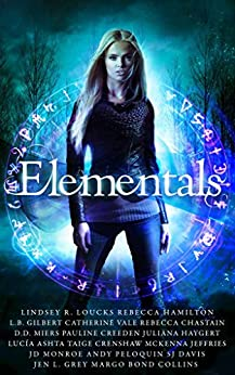 Elementals: a Limited Edition Urban Fantasy Collection by [Loucks, Lindsey R., Hamilton, Rebecca, Gilbert, L.B., Vale, Catherine, Chastain, Rebecca, Miers, D.D., Creeden, Pauline, Haygert, Juliana, Ashta, Lucía, Crenshaw, Taige, McKenna Jeffries, JD Monroe, Andy Peloquin, SJ Davis, Margo Bond Collins, Jen L. Grey]