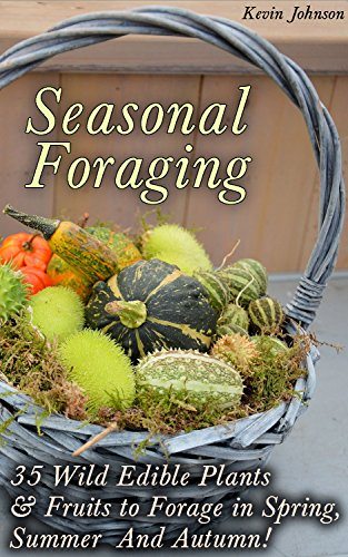 Seasonal Foraging: 35 Wild Edible Plants & Fruits to Forage in Spring,  Summer & Autumn!: (Foraging Books, Wild Foraging) (Survival Books Edible Plants, Guide To Edible Plants) by [Johnson, Kevin]