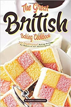 The Great British Baking Cookbook: 30 Traditional Baking Recipes for Bakers of All Abilities