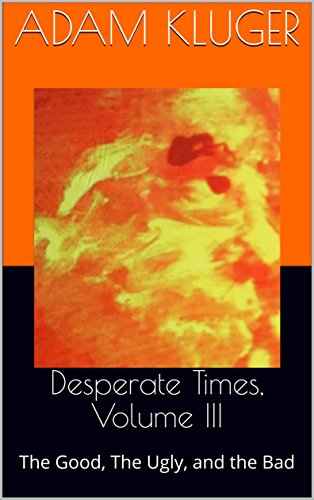 Desperate Times, Volume III: The Good, The Ugly, and the Bad