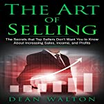 The Art of Selling: The Secrets That Top Sellers Don't Want You to Know About Increasing Sales, Income, and Profits | Dean Walton