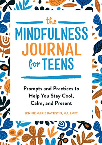 The Mindfulness Journal for Teens: Prompts and Practices to Help You Stay Cool, Calm, and Present