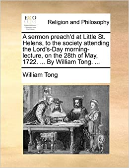 A sermon preach'd at Little St. Helens, to the society attending the Lord's-Day morning-lecture, on the 28th of May, 1722. ... By William Tong. ...