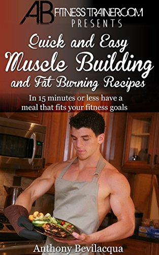 Quick and Easy Muscle Building and Fat Burning Recipes: Have a meal in 15 minutes or less that fits your fitness goals (Fat burning recipes, fat burning ... building recipes, bodyb