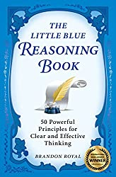 The Little Blue Reasoning Book: 50 Powerful Principles for Clear and Effective Thinking (3rd Edition)
