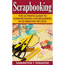 Scrapbooking: The Ultimate guide to Scrapbooking for Beginners in 30 Minutes or Less! (Scrapbooking - How to Scrapbook - Scrapbooking for Beginners -)