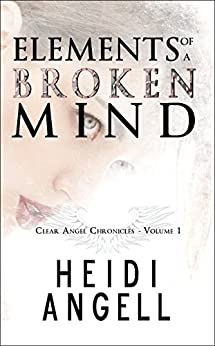 Elements of a Broken Mind (Clear Angel Chronicles Book 1) by [Angell, Heidi]