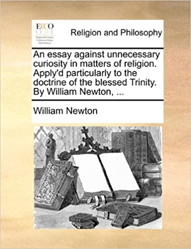 An essay against unnecessary curiosity in matters of religion. Apply'd particularly to the doctrine of the blessed Trinity. By William Newton, ...