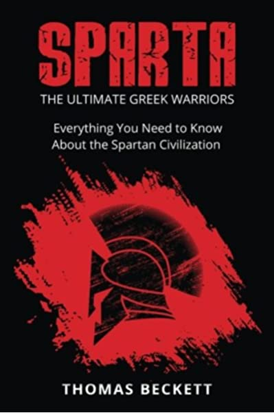 Sparta The Ultimate Greek Warriors Everything You Need To Know About The Spartan Civilization Beckett Thomas 9781534677111 Amazon Com Books