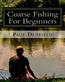 Coarse Fishing For Beginners: A beginner's guide to coarse fishing with methods and baits for all waters and species