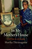 In My Mother's House: Civil War in Sri Lanka (The Ethnography of Political Violence), Sharika Thiranagama, 0812222849