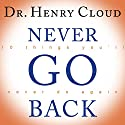 Never Go Back: 10 Things You'll Never Do Again Audiobook by Dr. Henry Cloud Narrated by Michael Prichard