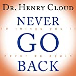 Never Go Back: 10 Things You'll Never Do Again | Dr. Henry Cloud
