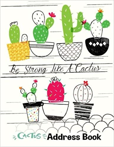 Cactus Address Book : Be Strong Like A Cactus: Large Print Size 8.5 x 11 Inches, Alphabetical with Tabs to Organize Record Emergency Contacts, ... Pocket Telephone Records Diary) Download PDF Now