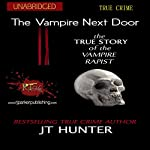 The Vampire Next Door: The True Story of the Vampire Rapist | RJ Parker Publishing,J.T. Hunter