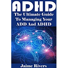 ADHD: The Ultimate Guide To Managing Your ADD And ADHD (Adhd, adhd adult, adhd books, adhd children, adhd diet, adhd diet for children, adhd effect on marriage)