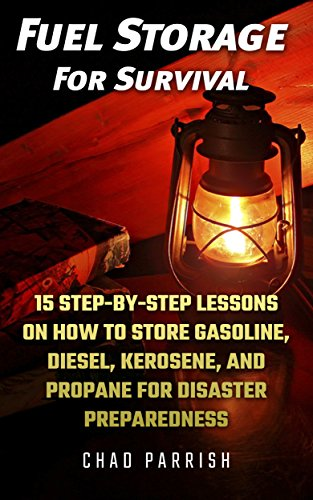 Fuel Storage For Survival: 15 Step-By-Step Lessons On How To Store Diesel, Gasoline, Propane and Kerosene For Disaster Preparedness by [Parrish, Chad ]