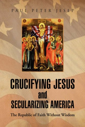 Book: Crucifying Jesus and Secularizing America by Paul Peter Jesep