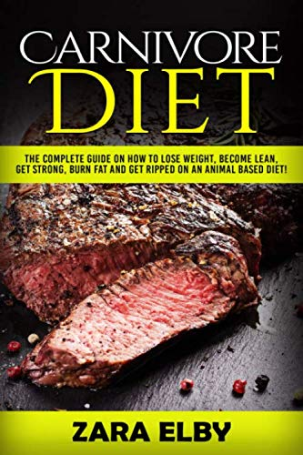 Carnivore Diet: The Complete Guide on How to Lose Weight, Become Lean, Get Strong, Burn Fat and Get Ripped on an Animal Based Diet! by Zara Elby