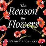 The Reason for Flowers: Their History, Culture, Biology, and How They Change Our Lives | Stephen Buchmann
