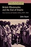 British Missionaries and the End of Empire: East, Central, and Southern Africa, 1939-64 (Studies in the History of Christian Missions)
